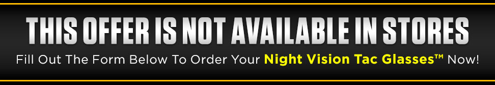 Fill out the form below to order your Night Vision Tac Glasses™ now!